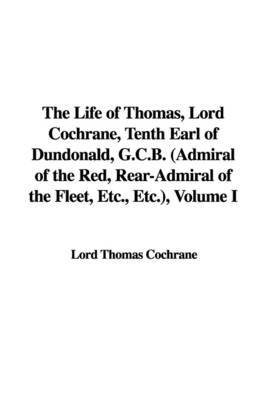 The Life of Thomas, Lord Cochrane, Tenth Earl of Dundonald, G.C.B. (Admiral of the Red, Rear-Admiral of the Fleet, Etc., Etc.), Volume I by Lord Thomas Cochrane image
