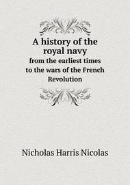 A History of the Royal Navy from the Earliest Times to the Wars of the French Revolution by Nicholas Harris Nicolas