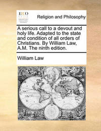 A Serious Call to a Devout and Holy Life. Adapted to the State and Condition of All Orders of Christians. by William Law, A.M. the Ninth Edition. by William Law