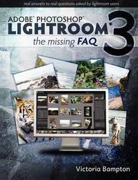 Adobe Lightroom 3 - the Missing Faq - Real Answers to Real Questions Asked by Lightroom Users by Victoria Bampton