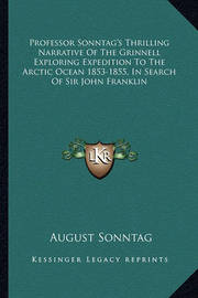 Professor Sonntag's Thrilling Narrative of the Grinnell Exploring Expedition to the Arctic Ocean 1853-1855, in Search of Sir John Franklin by August Sonntag
