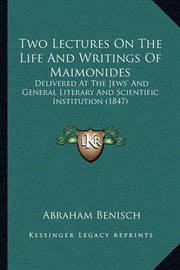Two Lectures on the Life and Writings of Maimonides: Delivered at the Jews' and General Literary and Scientific Institution (1847) by Abraham Benisch