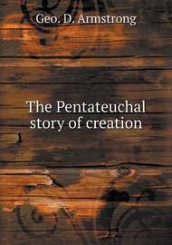 The Pentateuchal Story of Creation by Geo D. Armstrong