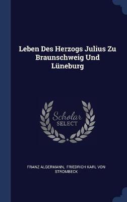 Leben Des Herzogs Julius Zu Braunschweig Und Lneburg by Franz Algermann image