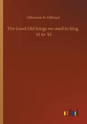 The Good Old Songs We Used to Sing, 61 to 65 by Osbourne H Oldroyd