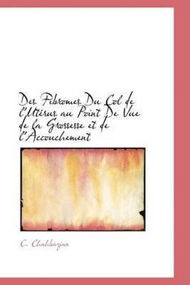 Des Fibromes Du Col de L'Utacrus Au Point de Vue de La Grossesse Et de L'Accouchement by C. Chahbazian