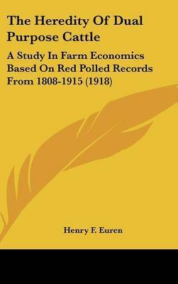 The Heredity of Dual Purpose Cattle: A Study in Farm Economics Based on Red Polled Records from 1808-1915 (1918) by Henry F Euren