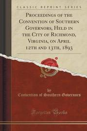 Proceedings of the Convention of Southern Governors, Held in the City of Richmond, Virginia, on April 12th and 13th, 1893 (Classic Reprint) by Convention Of Southern Governors