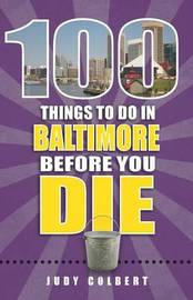 100 Things to Do in Baltimore Before You Die by Judy Colbert