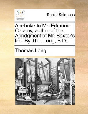 A Rebuke to Mr. Edmund Calamy, Author of the Abridgment of Mr. Baxter's Life. by Tho. Long, B.D by Thomas Long image