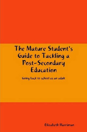 The Mature Student's Guide to Tackling a Post-Secondary Education by Elizabeth Harriman