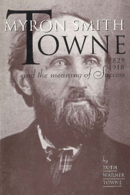 Myron Smith Towne & the Meaning of Success, 1829-1918 by Ruth Warner Towne image