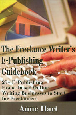 The Freelance Writer's E-Publishing Guidebook: 25+ E-Publishing Home-Based Online Writing and Video Digital Media Businesses to Start for Freelancers Jumpstart Your E-Publishing & Writing Career with Multicasting on the Internet by Anne Hart image