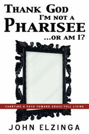 Thank God I'm Not a Pharisee...or Am I? by John Elzinga image