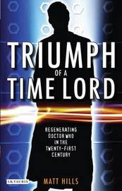 "Triumph of a Time Lord: Regenerating ""Doctor Who"" in the Twenty-first Century by Matt. Hills image"