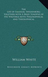 The Life of Emanuel Swedenborg Together with a Brief Synopsis of His Writings Both Philosophical and Theosophical by William White, Jr.