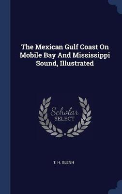 The Mexican Gulf Coast on Mobile Bay and Mississippi Sound, Illustrated by T H Glenn