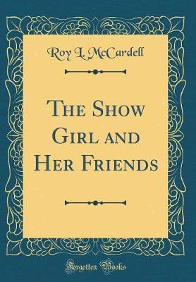 The Show Girl and Her Friends (Classic Reprint) by Roy L. McCardell image