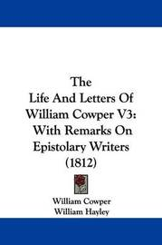 The Life And Letters Of William Cowper V3: With Remarks On Epistolary Writers (1812) by William Cowper