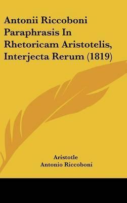 Antonii Riccoboni Paraphrasis In Rhetoricam Aristotelis, Interjecta Rerum (1819) by * Aristotle