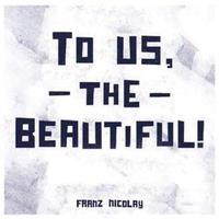 To Us, The Beautiful by Franz Nicolay