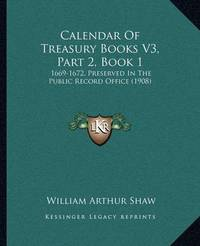 Calendar of Treasury Books V3, Part 2, Book 1: 1669-1672, Preserved in the Public Record Office (1908) by William Arthur Shaw