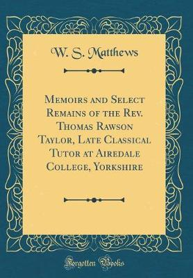 Memoirs and Select Remains of the REV. Thomas Rawson Taylor, Late Classical Tutor at Airedale College, Yorkshire (Classic Reprint) by W S Matthews