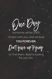 One Day Someone Wil Be 100 Honest With You And Will Love You Forever.Don't Give Up Trying To Find Them, They Re Looking For You Too. by Day Writing Journals