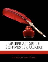 Briefe an Seine Schwester Ulrike by Heinrich Von Kleist