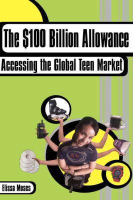 The 100 Billion Dollar Allowance: Accessing the Global Teen Market by Elissa Moses