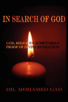 In Search of God: God and Religious Scriptures: Seeking Proof of Divine Revelation by Dr. Mohamed Gad
