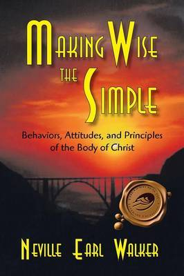 Making Wise the Simple: Behavior, Attitudes and Principles of the Body of Christ by Neville Earl Walker image