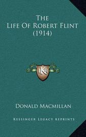 The Life of Robert Flint (1914) the Life of Robert Flint (1914) by Donald MacMillan
