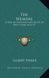 The Weavers: A Tale of England and Egypt of Fifty Years Ago V2: The Works of Gilbert Parker by Gilbert Parker