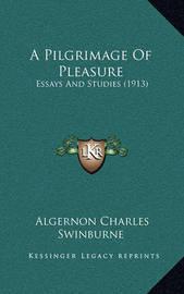 A Pilgrimage of Pleasure: Essays and Studies (1913) by Algernon Charles Swinburne