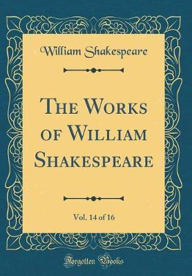 The Works of William Shakespeare, Vol. 14 of 16 (Classic Reprint) by William Shakespeare
