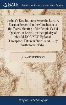 Joshua's Resolution to Serve the Lord. a Sermon Preach'd at the Conclusion of the Yearly Meeting of the People Call'd Quakers, at Bristol, on the 15th Day of May, M.DCC.XLV. by Jonah Thompson. Taken in Short-Hand, ... by Bartholomew Edye. by Jonah Thompson