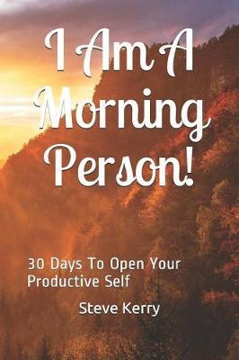I Am A Morning Person! 30 Days To Open Your Productive Self by Steve Kerry