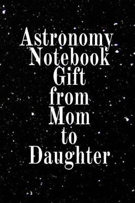 Astronomy Notebook Gift From Mom To Daughter by Lars Lichtenstein