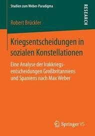 Kriegsentscheidungen in Sozialen Konstellationen: Eine Analyse Der Irakkriegsentscheidungen Grossbritanniens Und Spaniens Nach Max Weber by Robert Bruckler