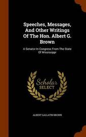 Speeches, Messages, and Other Writings of the Hon. Albert G. Brown by Albert Gallatin Brown image
