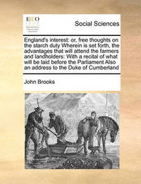 England's Interest: Or, Free Thoughts on the Starch Duty Wherein Is Set Forth, the Advantages That Will Attend the Farmers and Landholders: With a Recital of What Will Be Laid Before the Parliament Also an Address to the Duke of Cumberland by John Brooks