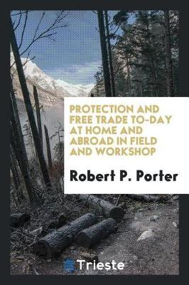 Protection and Free Trade To-Day at Home and Abroad in Field and Workshop by Robert P. Porter image