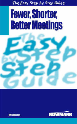 The Easy Step by Step Guide to Fewer,Shorter,Better Meetings: How to Make Meetings More Effective by Brian Lomas