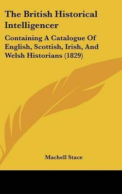The British Historical Intelligencer: Containing A Catalogue Of English, Scottish, Irish, And Welsh Historians (1829)