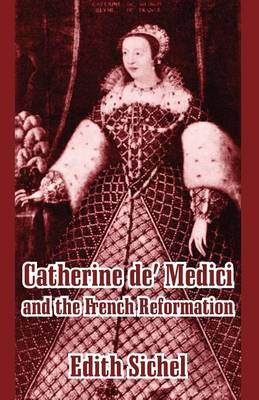 Catherine de' Medici and the French Reformation by Edith Sichel image