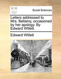 Letters Addressed to Mrs. Bellamy, Occasioned by Her Apology. by Edward Willett. by Edward Willett