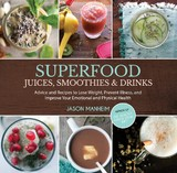 Superfood Juices, Smoothies & Drinks: Recipes and Advice to Boost Your Emotional and Physical Health by Jason Manheim