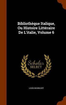 Bibliotheque Italique, Ou Histoire Litteraire de L'Italie, Volume 6 by Louis Bourguet image