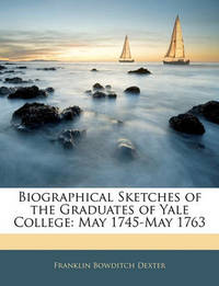 Biographical Sketches of the Graduates of Yale College: May 1745-May 1763 by Franklin Bowditch Dexter